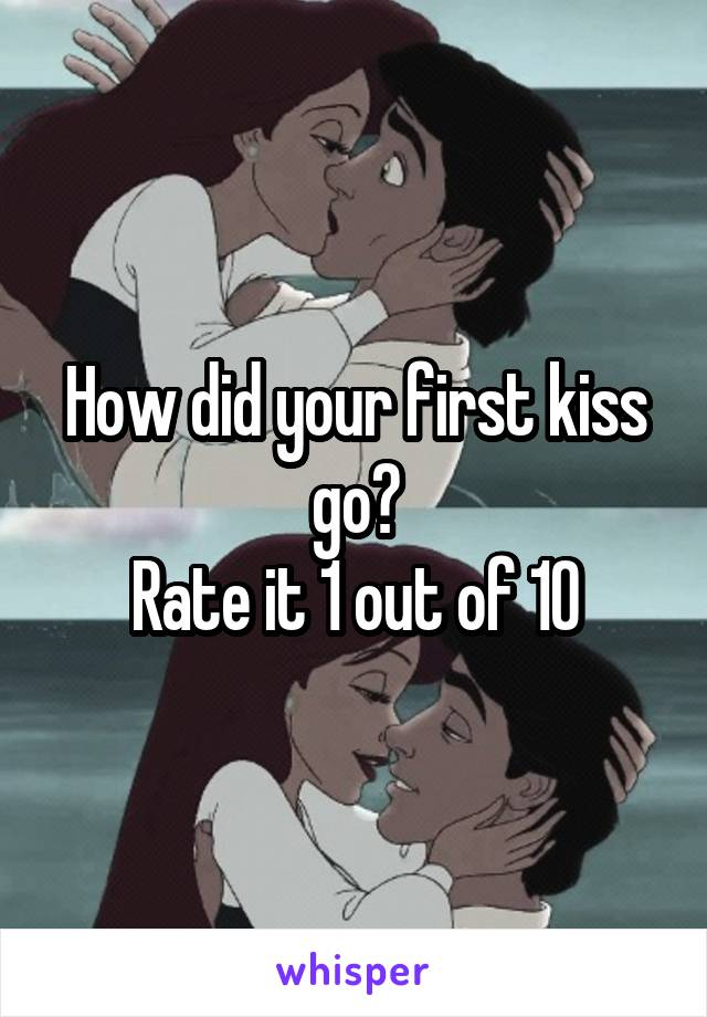 How did your first kiss go? Rate it 1 out of 10