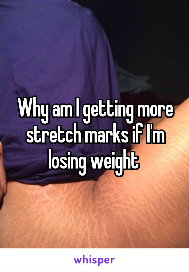 Why am I getting more stretch marks if I'm losing weight