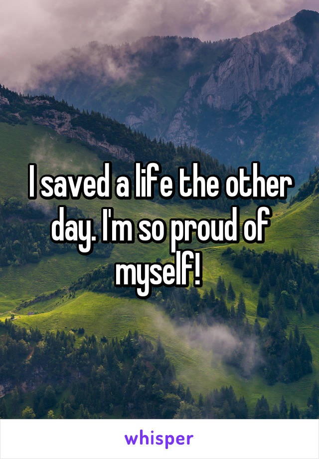 I saved a life the other day. I'm so proud of myself!