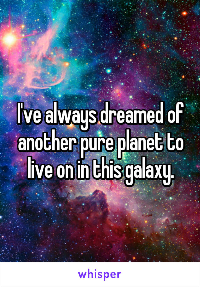 I've always dreamed of another pure planet to live on in this galaxy.