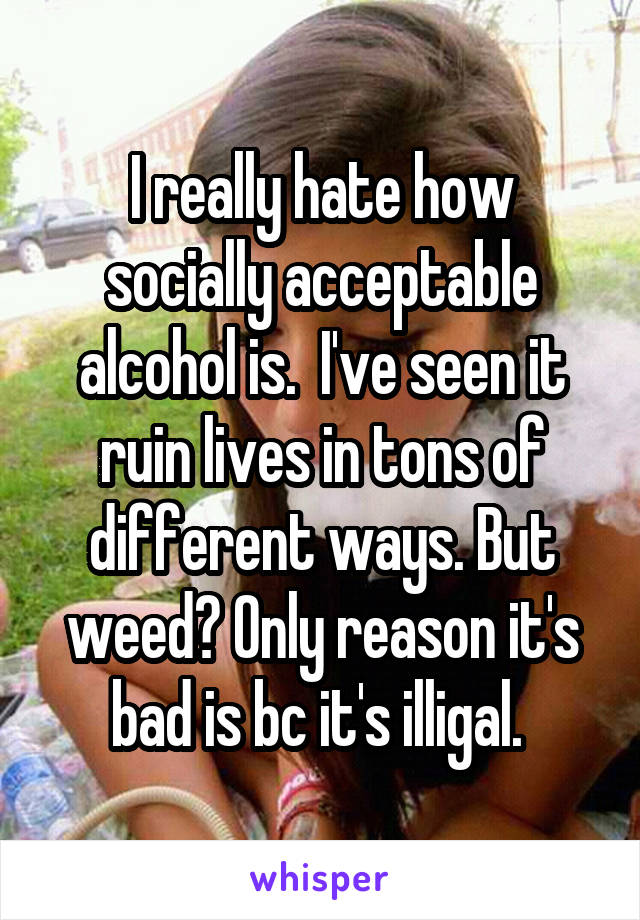 I really hate how socially acceptable alcohol is.  I've seen it ruin lives in tons of different ways. But weed? Only reason it's bad is bc it's illigal.