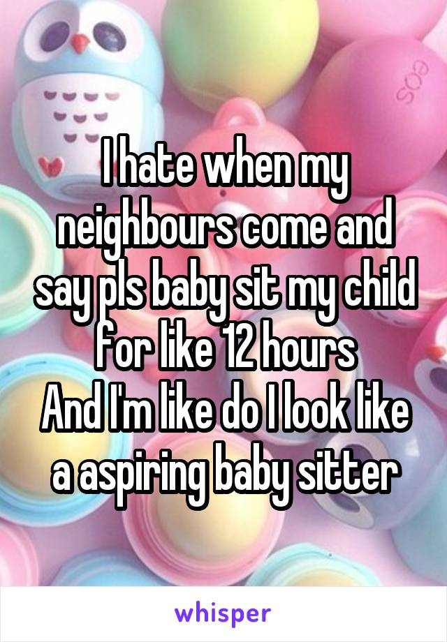 I hate when my neighbours come and say pls baby sit my child for like 12 hours And I'm like do I look like a aspiring baby sitter