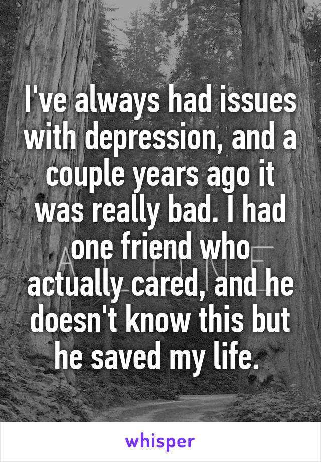 I've always had issues with depression, and a couple years ago it was really bad. I had one friend who actually cared, and he doesn't know this but he saved my life.