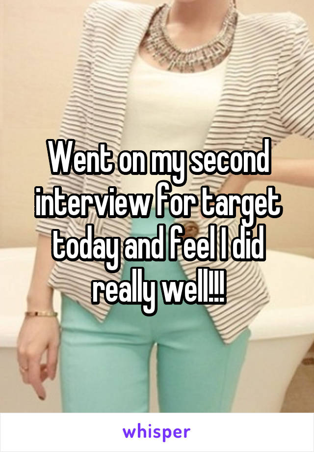 Went on my second interview for target today and feel I did really well!!!