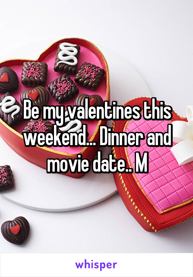 Be my valentines this weekend... Dinner and movie date.. M