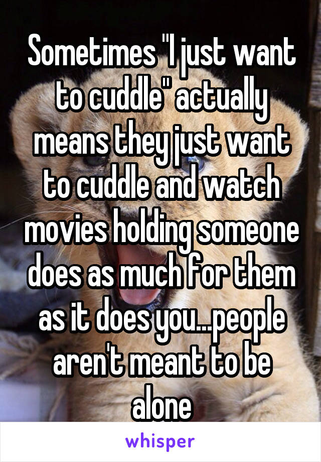 """Sometimes """"I just want to cuddle"""" actually means they just want to cuddle and watch movies holding someone does as much for them as it does you...people aren't meant to be alone"""