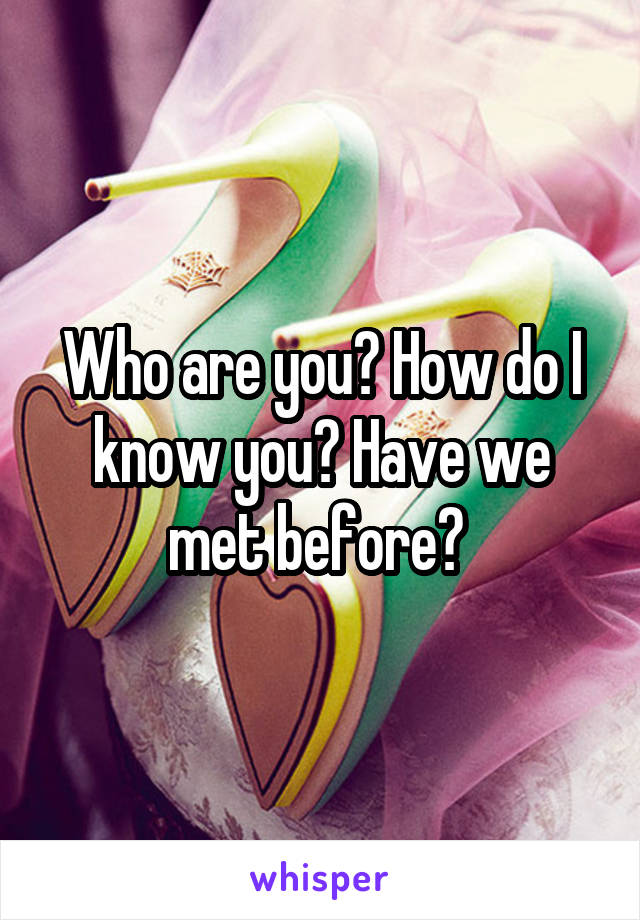 Who are you? How do I know you? Have we met before?