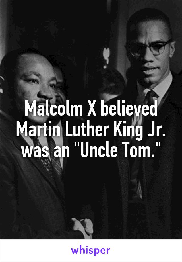 "Malcolm X believed Martin Luther King Jr. was an ""Uncle Tom."""