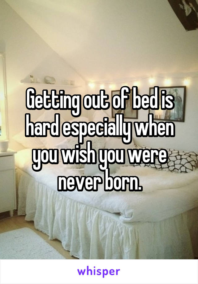 Getting out of bed is hard especially when you wish you were never born.