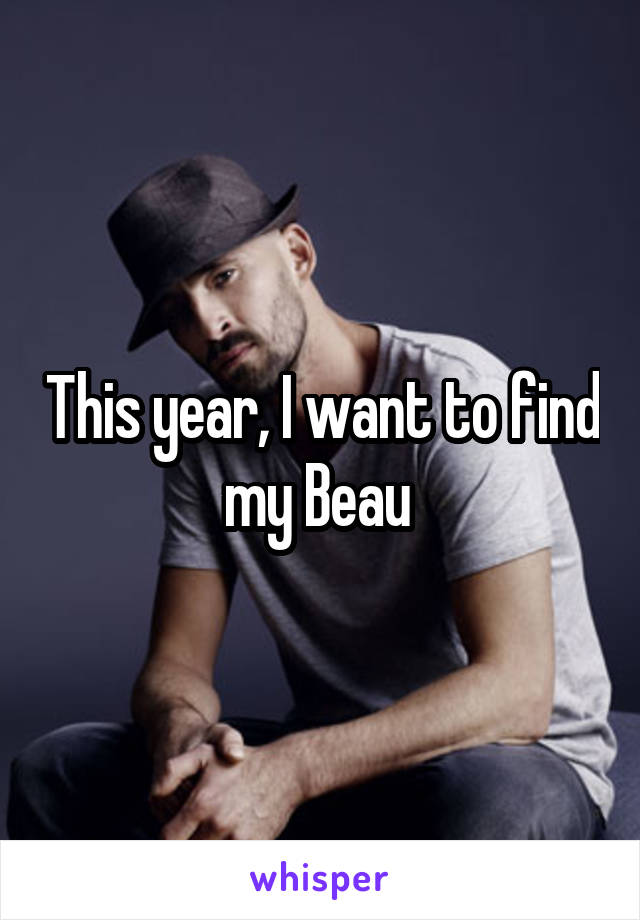 This year, I want to find my Beau