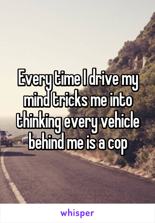 Every time I drive my mind tricks me into thinking every vehicle behind me is a cop