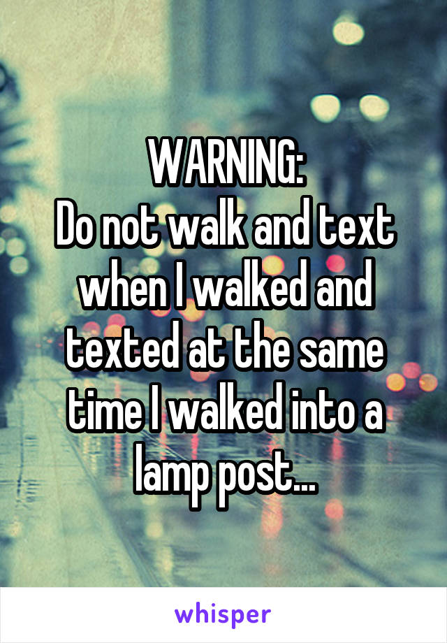 WARNING: Do not walk and text when I walked and texted at the same time I walked into a lamp post...