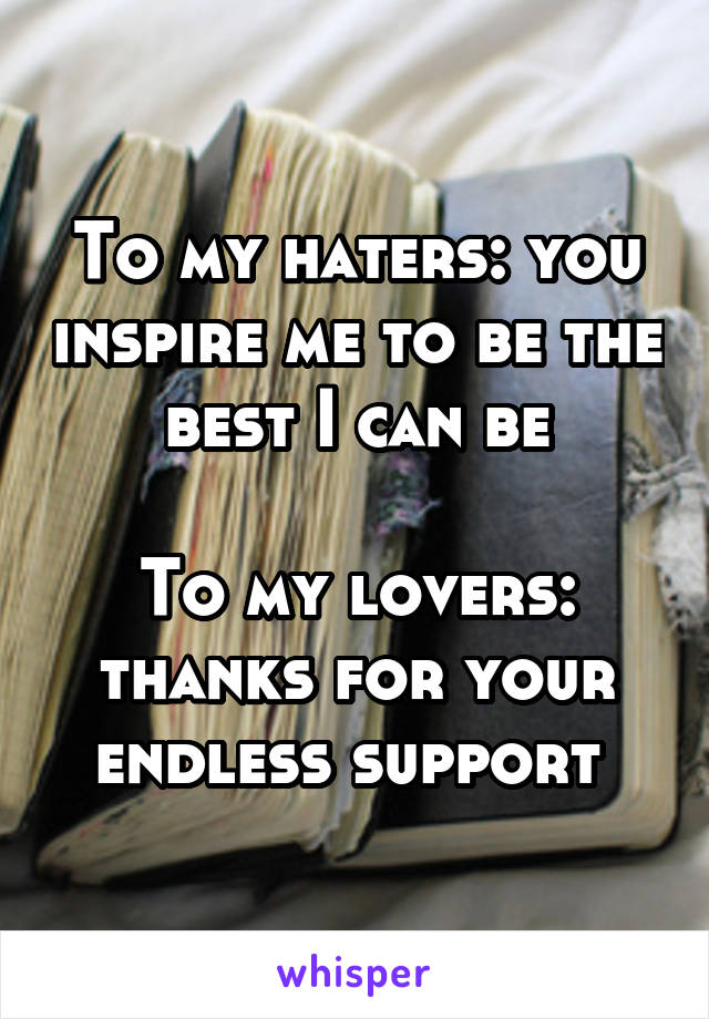 To my haters: you inspire me to be the best I can be  To my lovers: thanks for your endless support