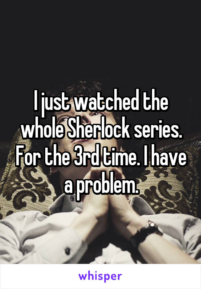I just watched the whole Sherlock series. For the 3rd time. I have a problem.