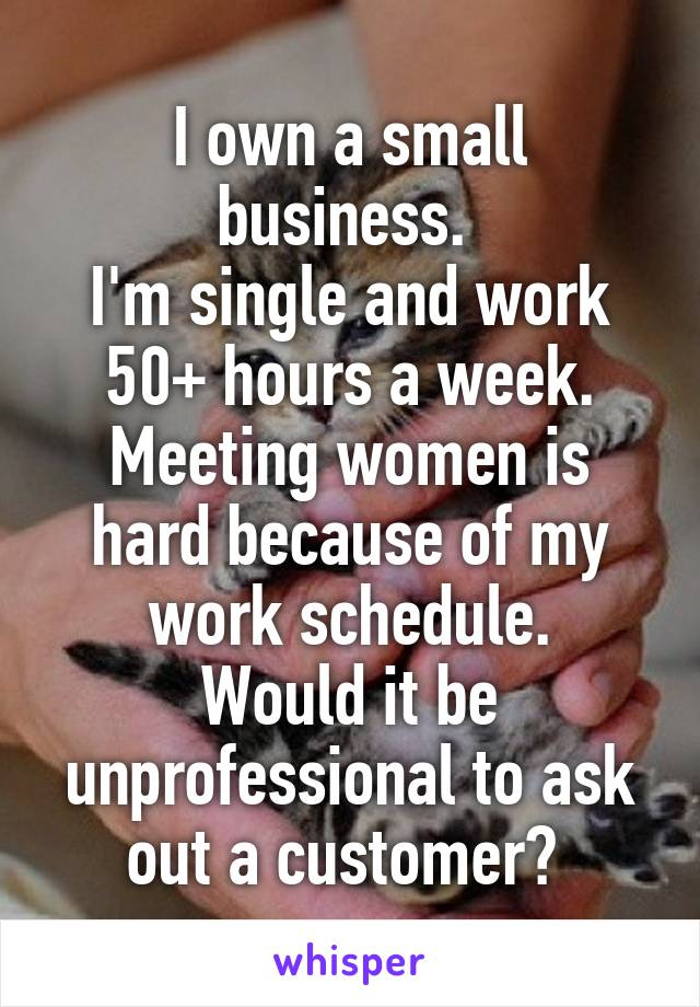 I own a small business.  I'm single and work 50+ hours a week. Meeting women is hard because of my work schedule. Would it be unprofessional to ask out a customer?