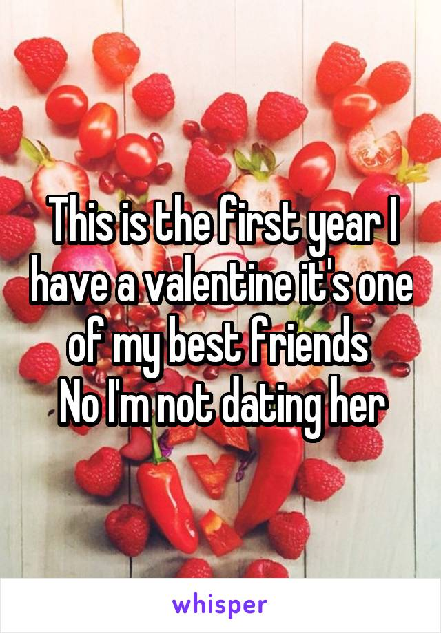 This is the first year I have a valentine it's one of my best friends  No I'm not dating her