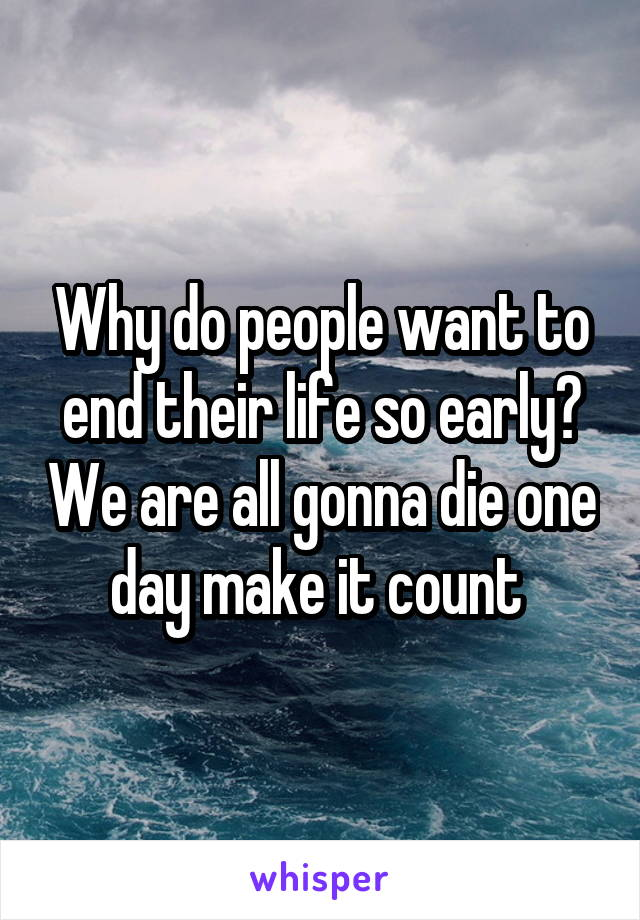 Why do people want to end their life so early? We are all gonna die one day make it count
