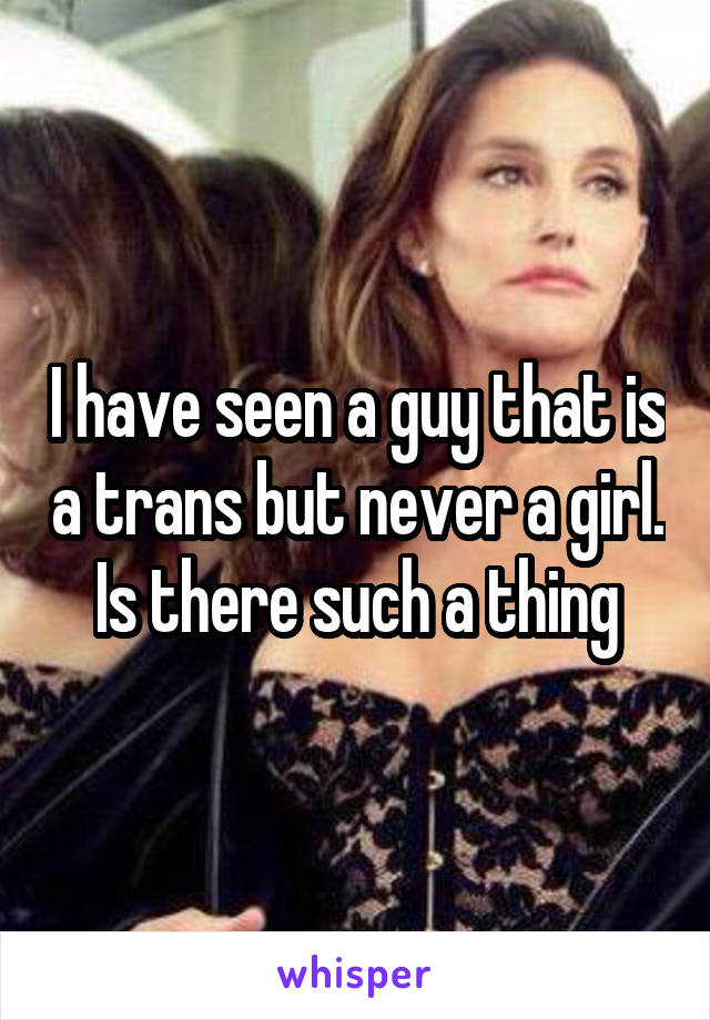 I have seen a guy that is a trans but never a girl. Is there such a thing