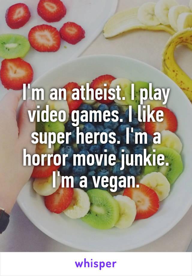 I'm an atheist. I play video games. I like super heros. I'm a horror movie junkie. I'm a vegan.