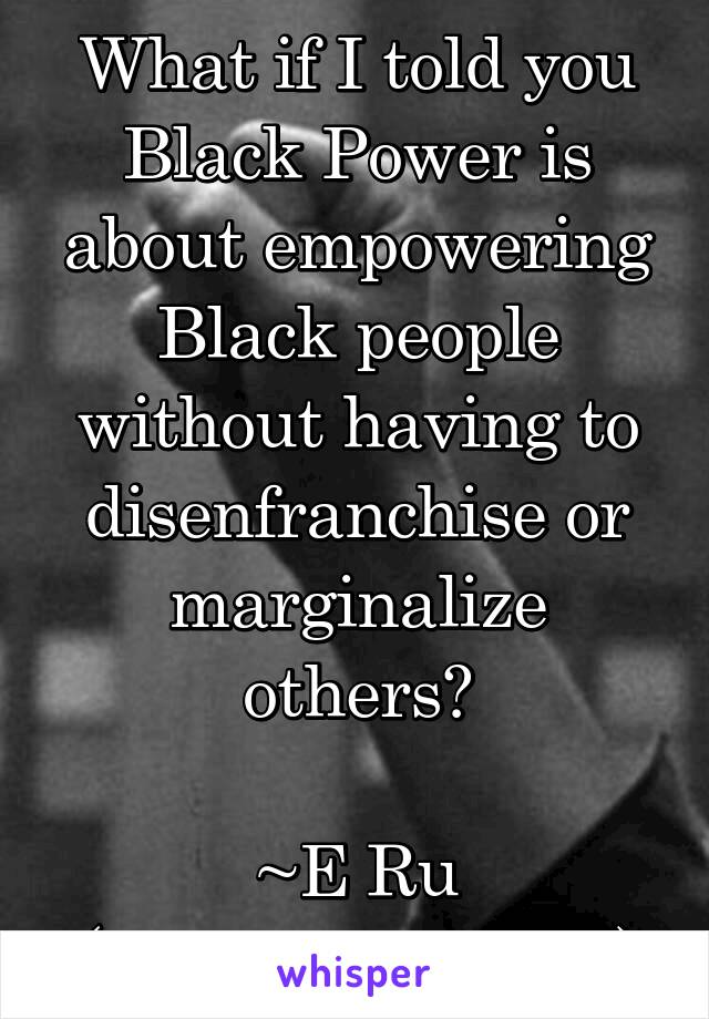 What if I told you Black Power is about empowering Black people without having to disenfranchise or marginalize others?  ~E Ru (@AlluringShrew)