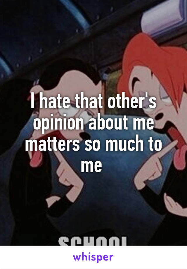 I hate that other's opinion about me matters so much to me