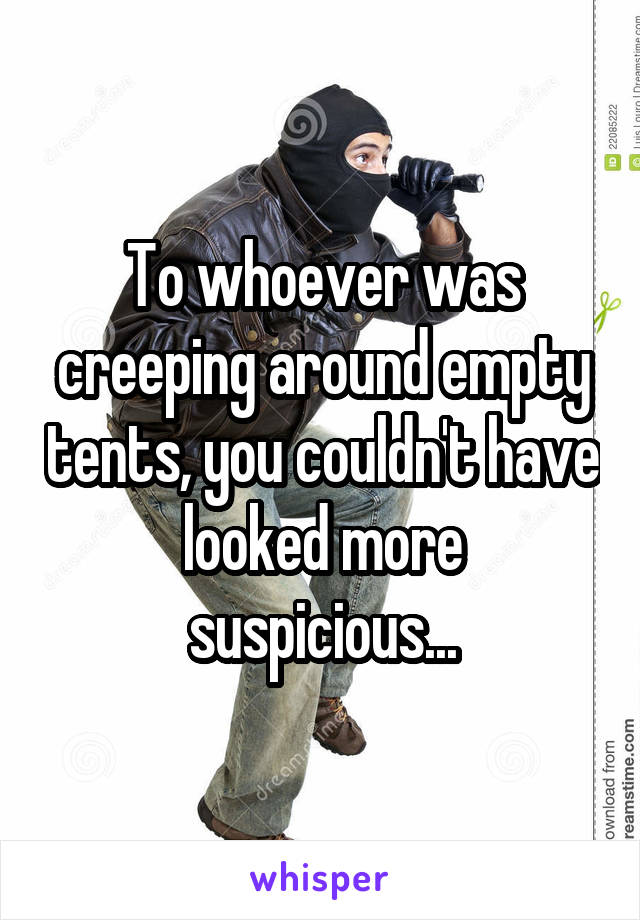 To whoever was creeping around empty tents, you couldn't have looked more suspicious...