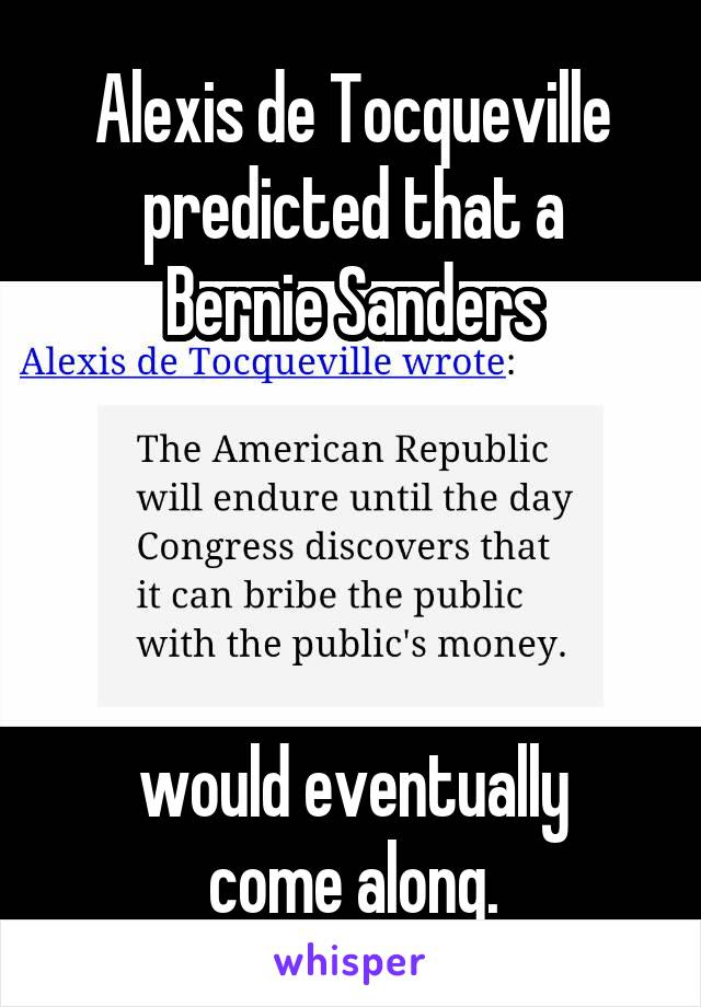 Alexis de Tocqueville predicted that a Bernie Sanders                          would eventually come along.