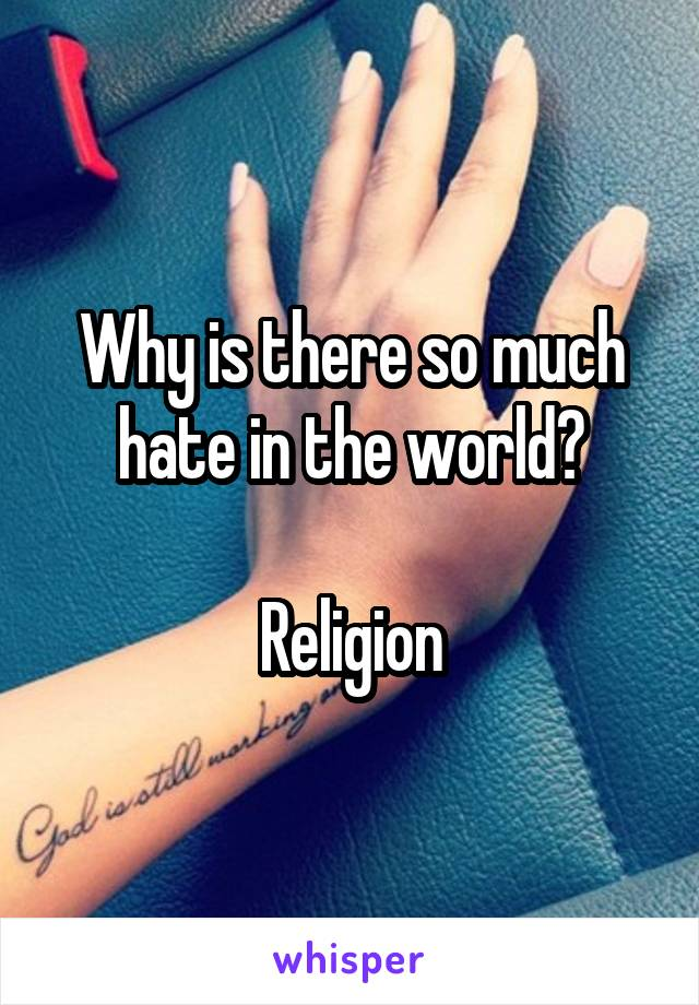Why is there so much hate in the world?  Religion
