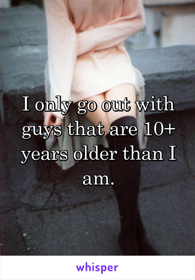 I only go out with guys that are 10+ years older than I am.