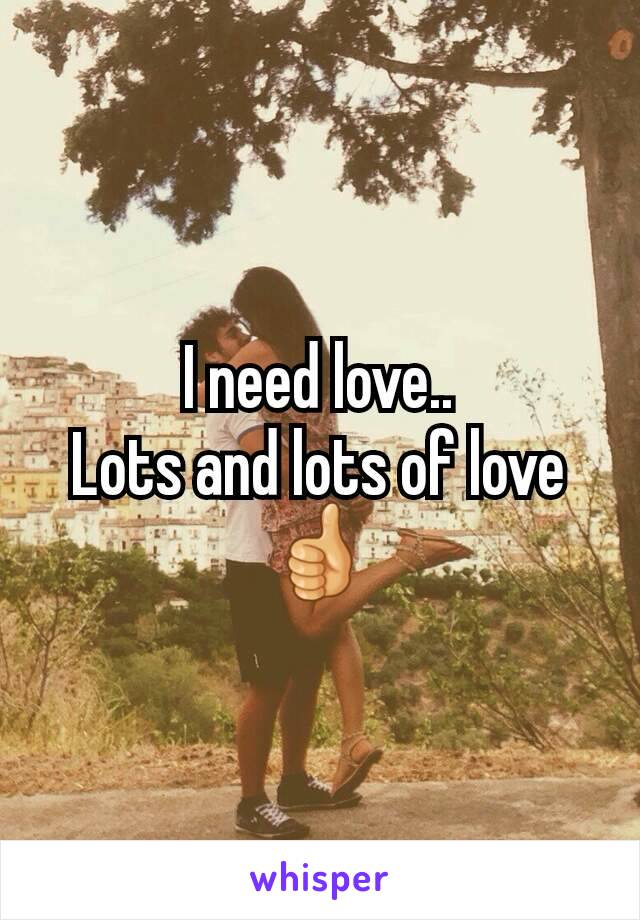 I need love.. Lots and lots of love 👍