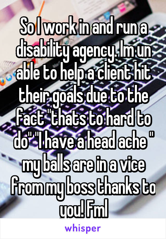 "So I work in and run a disability agency. Im un able to help a client hit their goals due to the fact ""thats to hard to do"" ""I have a head ache "" my balls are in a vice from my boss thanks to you! Fml"