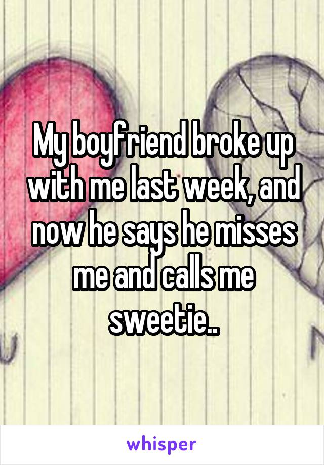 My boyfriend broke up with me last week, and now he says he misses me and calls me sweetie..