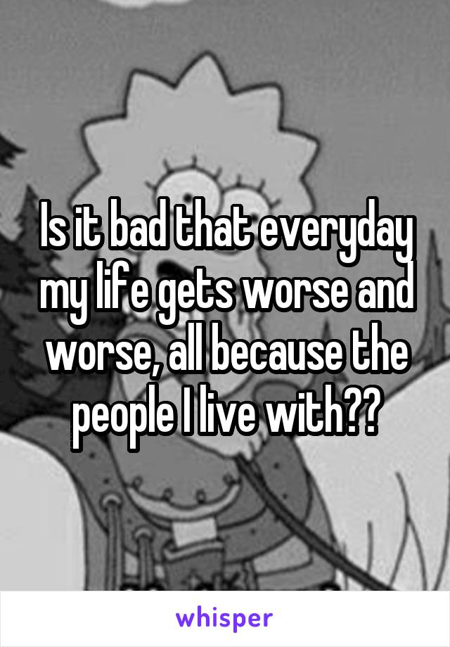 Is it bad that everyday my life gets worse and worse, all because the people I live with??