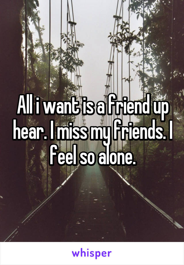 All i want is a friend up hear. I miss my friends. I feel so alone.