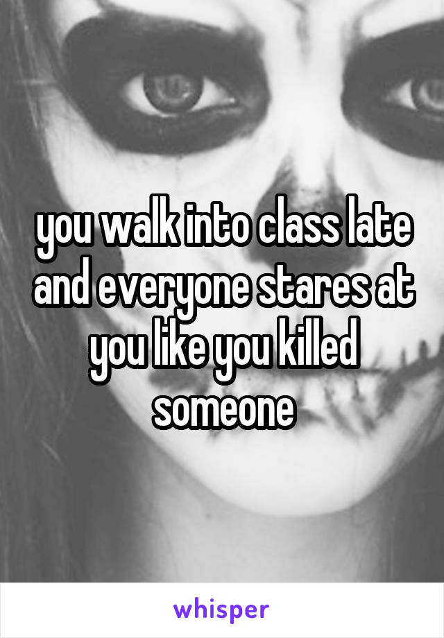 you walk into class late and everyone stares at you like you killed someone