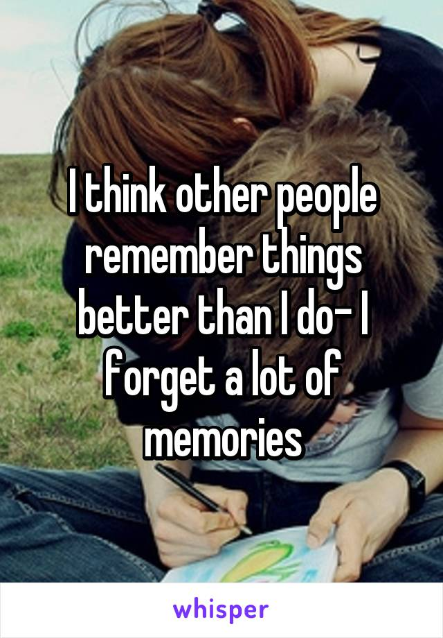I think other people remember things better than I do- I forget a lot of memories