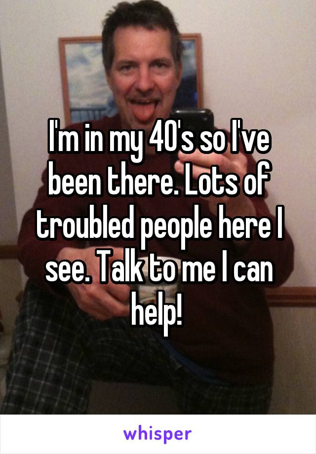I'm in my 40's so I've been there. Lots of troubled people here I see. Talk to me I can help!
