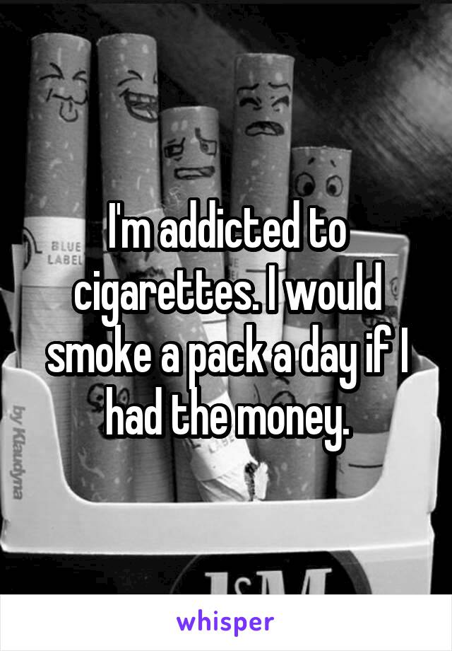I'm addicted to cigarettes. I would smoke a pack a day if I had the money.