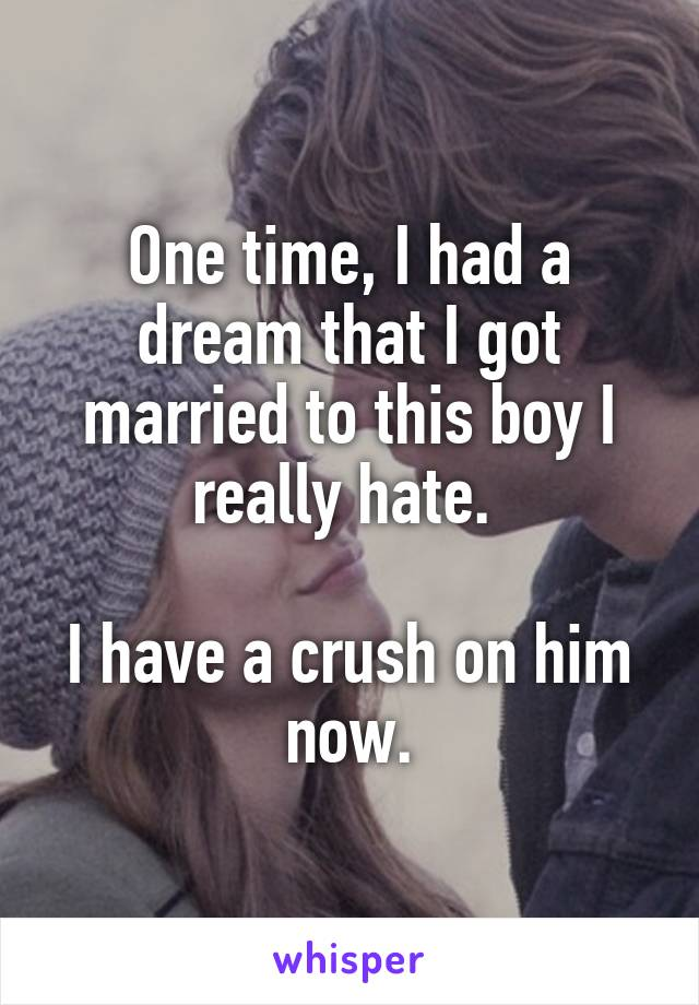 One time, I had a dream that I got married to this boy I really hate.   I have a crush on him now.