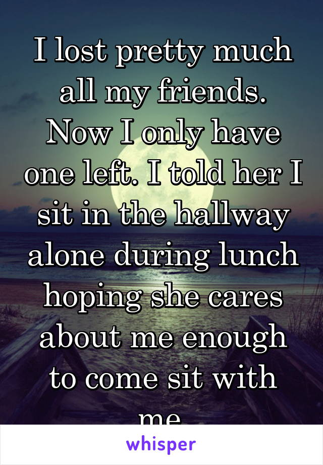 I lost pretty much all my friends. Now I only have one left. I told her I sit in the hallway alone during lunch hoping she cares about me enough to come sit with me.