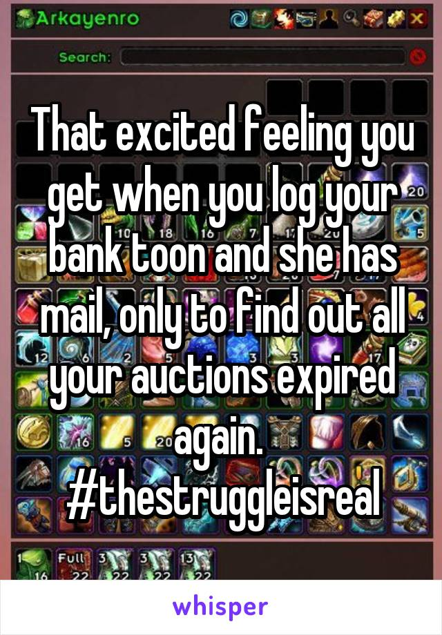 That excited feeling you get when you log your bank toon and she has mail, only to find out all your auctions expired again.  #thestruggleisreal