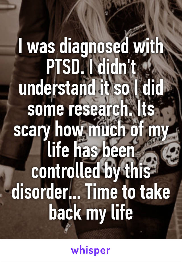 I was diagnosed with PTSD. I didn't understand it so I did some research. Its scary how much of my life has been controlled by this disorder... Time to take back my life