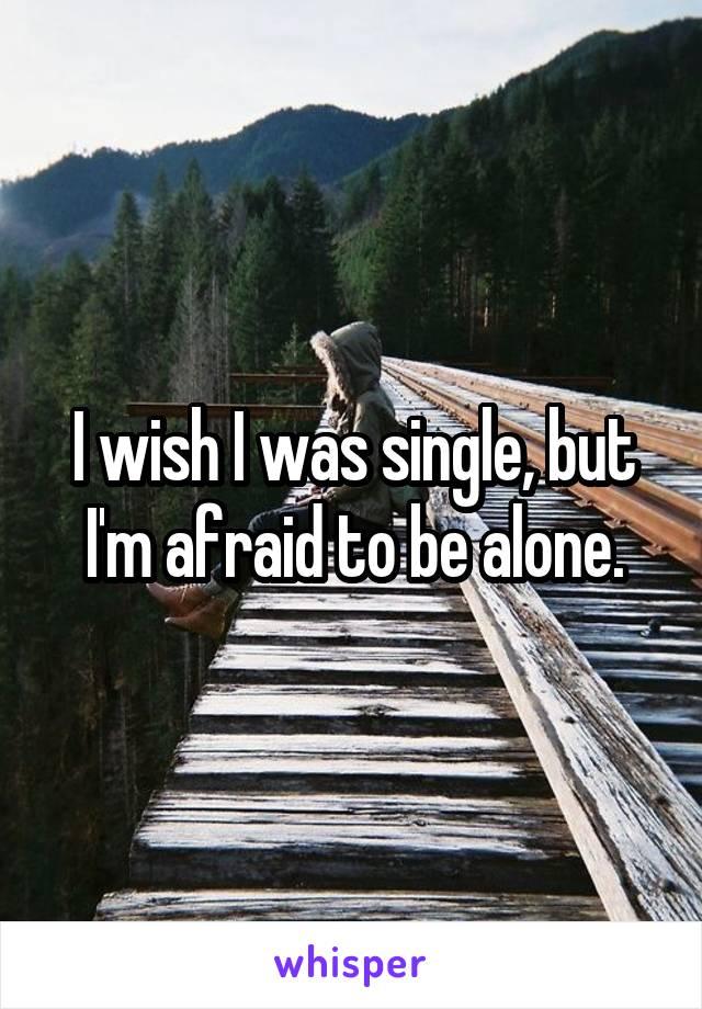 I wish I was single, but I'm afraid to be alone.