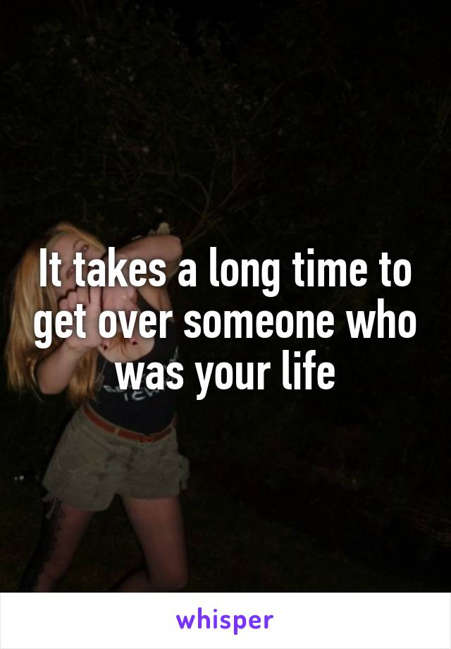 It takes a long time to get over someone who was your life