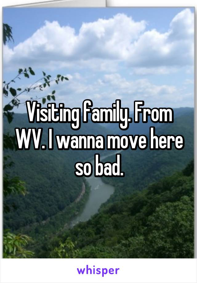 Visiting family. From WV. I wanna move here so bad.