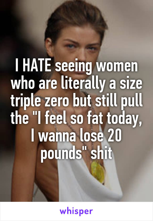 "I HATE seeing women who are literally a size triple zero but still pull the ""I feel so fat today, I wanna lose 20 pounds"" shit"