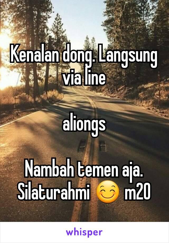 Kenalan dong. Langsung via line  aliongs  Nambah temen aja. Silaturahmi 😊 m20