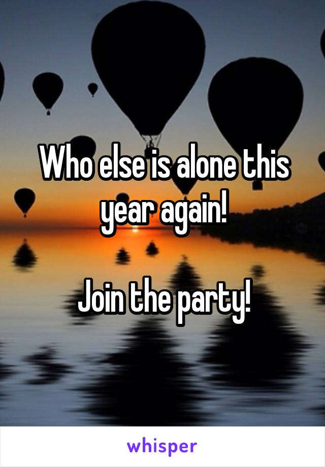 Who else is alone this year again!  Join the party!