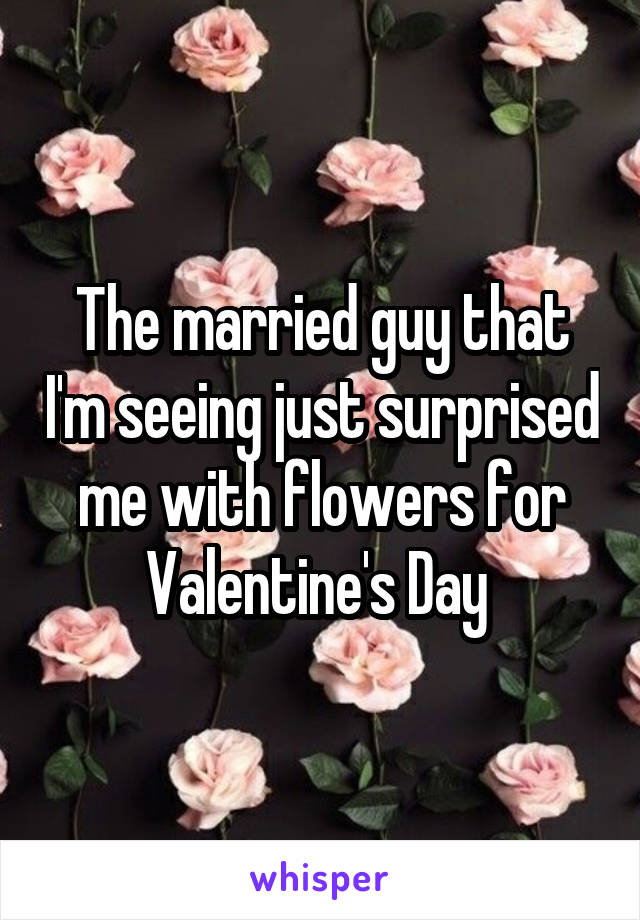 The married guy that I'm seeing just surprised me with flowers for Valentine's Day