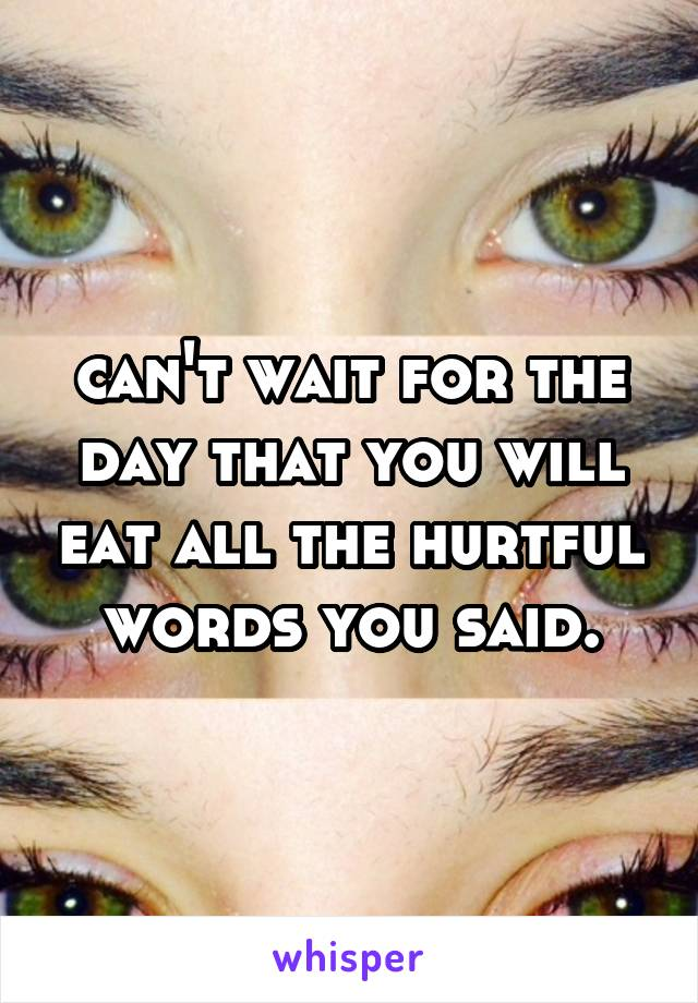 can't wait for the day that you will eat all the hurtful words you said.